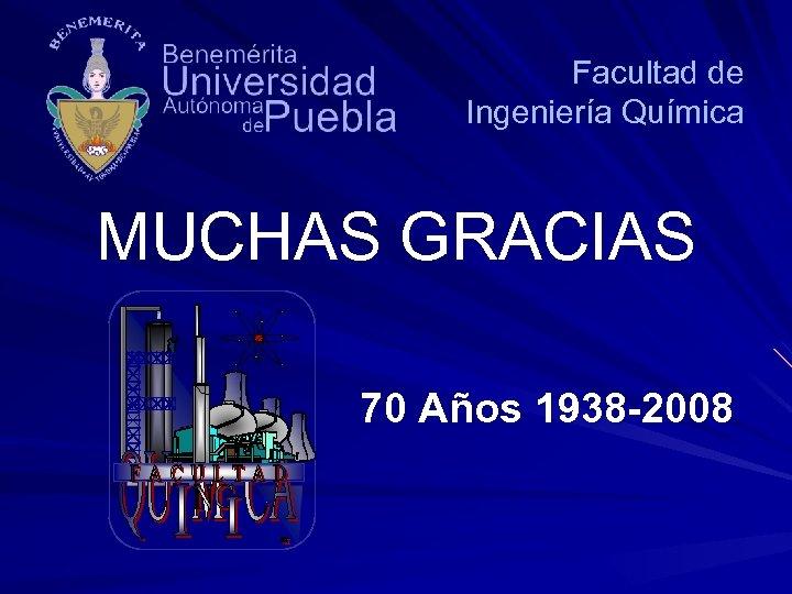Facultad de Ingeniería Química MUCHAS GRACIAS 70 Años 1938 -2008