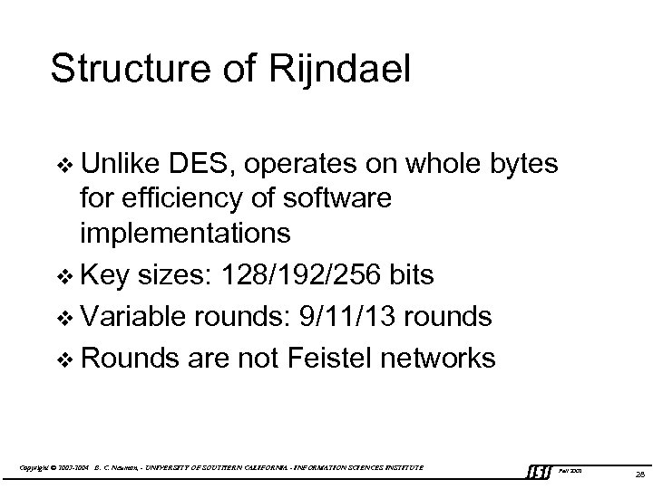 Structure of Rijndael v Unlike DES, operates on whole bytes for efficiency of software