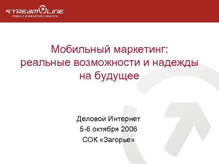 Мобильный маркетинг: реальные возможности и надежды на будущее Деловой Интернет 5 -6 октября 2006