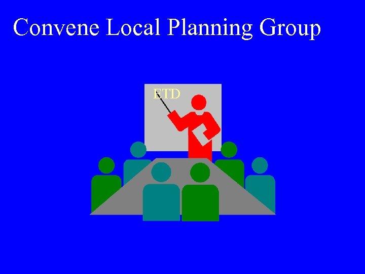 Convene Local Planning Group ETD