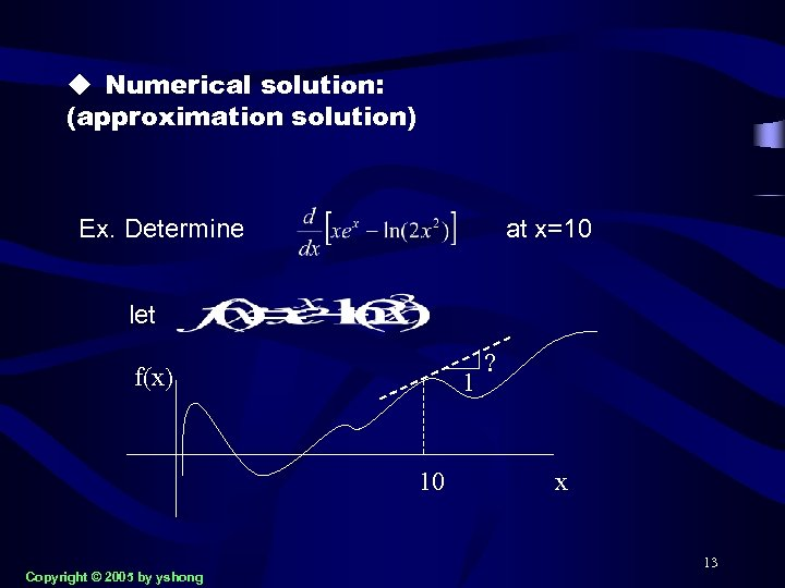 u Numerical solution: (approximation solution) Ex. Determine at x=10 let f(x) 1 10 Copyright