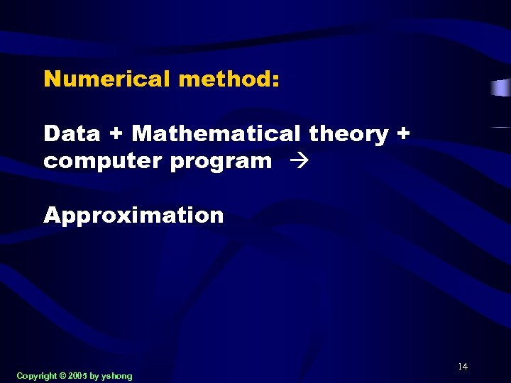 Numerical method: Data + Mathematical theory + computer program Approximation Copyright © 2005 by