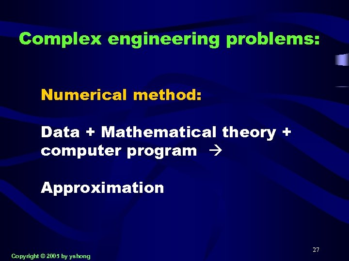 Complex engineering problems: Numerical method: Data + Mathematical theory + computer program Approximation Copyright