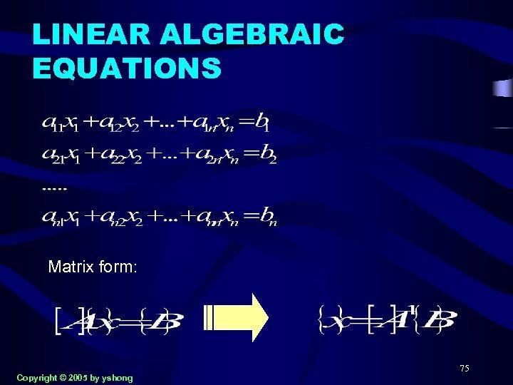 LINEAR ALGEBRAIC EQUATIONS Matrix form: Copyright © 2005 by yshong 75