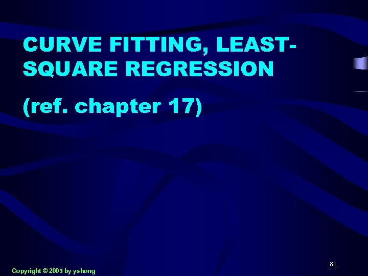 CURVE FITTING, LEASTSQUARE REGRESSION (ref. chapter 17) Copyright © 2005 by yshong 81