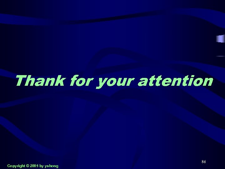 Thank for your attention Copyright © 2005 by yshong 86