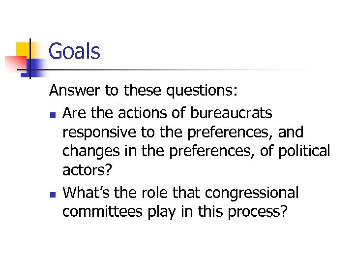 Goals Answer to these questions: n Are the actions of bureaucrats responsive to the