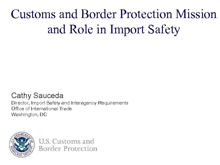 Customs and Border Protection Mission and Role in Import Safety Cathy Sauceda Director, Import