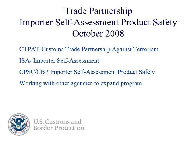 Trade Partnership Importer Self-Assessment Product Safety October 2008 CTPAT-Customs Trade Partnership Against Terrorism ISA-