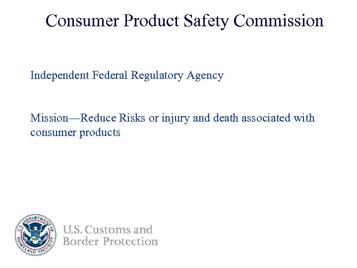 Consumer Product Safety Commission Independent Federal Regulatory Agency Mission—Reduce Risks or injury and death