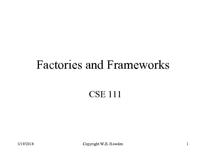 Factories and Frameworks CSE 111 3/19/2018 Copyright W. E. Howden 1
