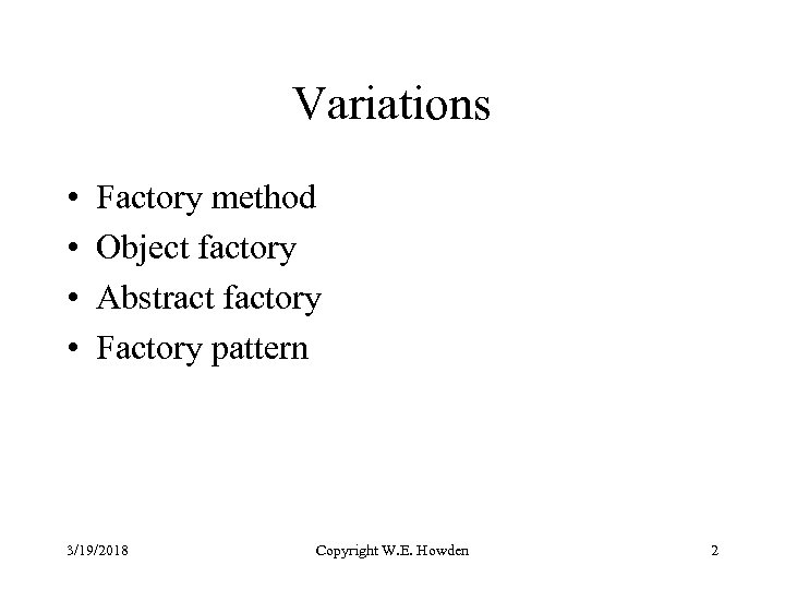 Variations • • Factory method Object factory Abstract factory Factory pattern 3/19/2018 Copyright W.