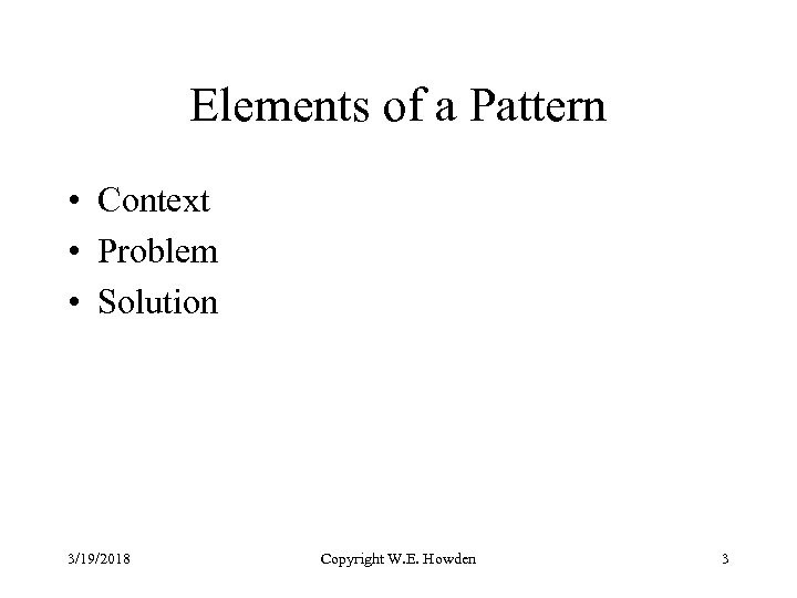 Elements of a Pattern • Context • Problem • Solution 3/19/2018 Copyright W. E.