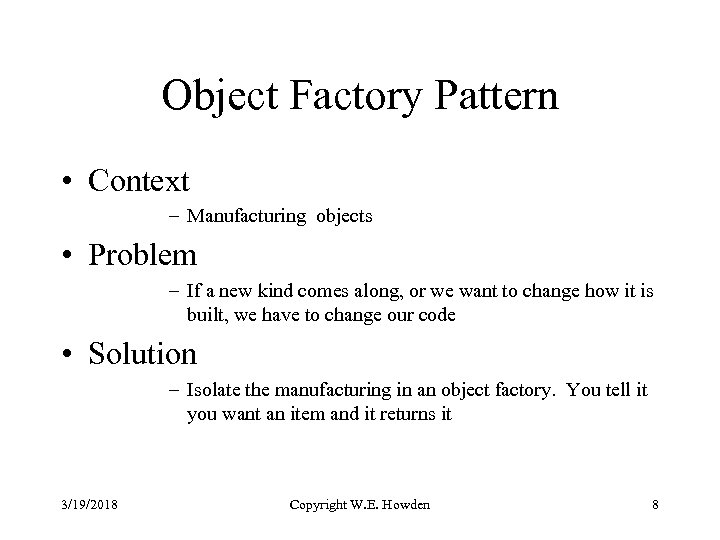 Object Factory Pattern • Context – Manufacturing objects • Problem – If a new