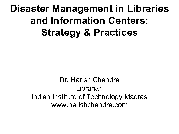 Disaster Management in Libraries and Information Centers: Strategy & Practices Dr. Harish Chandra Librarian