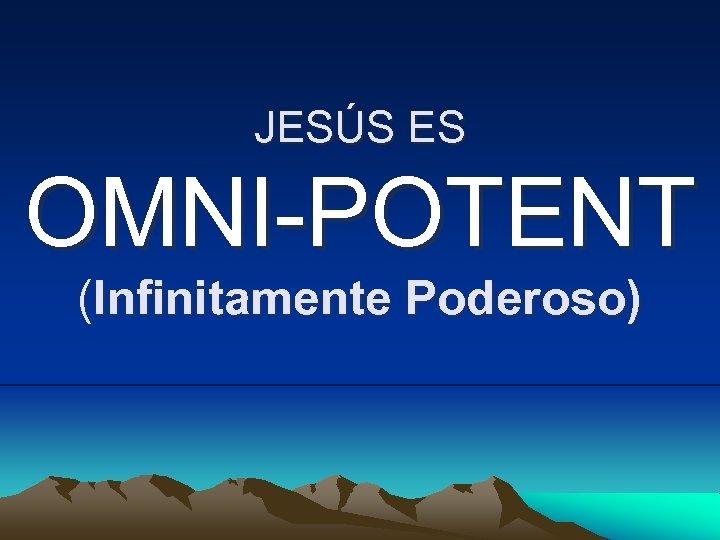JESÚS ES OMNI-POTENT (Infinitamente Poderoso)