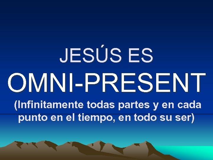 JESÚS ES OMNI-PRESENT (Infinitamente todas partes y en cada punto en el tiempo, en
