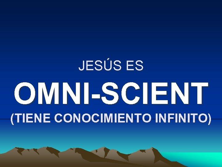 JESÚS ES OMNI-SCIENT (TIENE CONOCIMIENTO INFINITO)