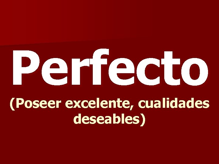 Perfecto (Poseer excelente, cualidades deseables)