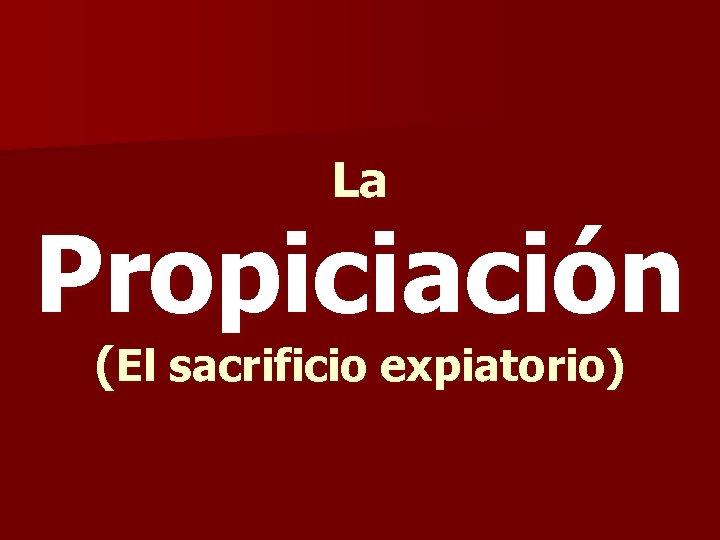 La Propiciación (El sacrificio expiatorio)
