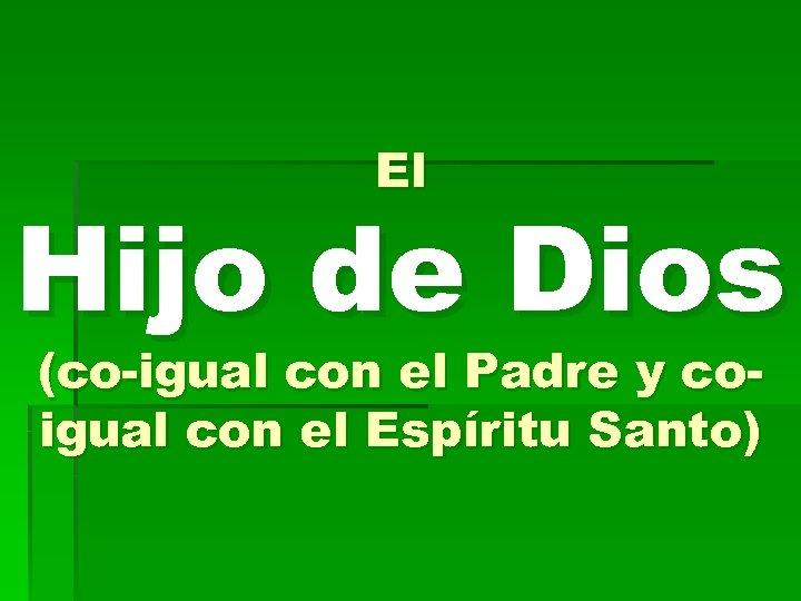 El Hijo de Dios (co-igual con el Padre y coigual con el Espíritu Santo)