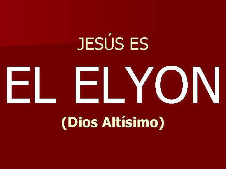 JESÚS ES EL ELYON (Dios Altísimo)
