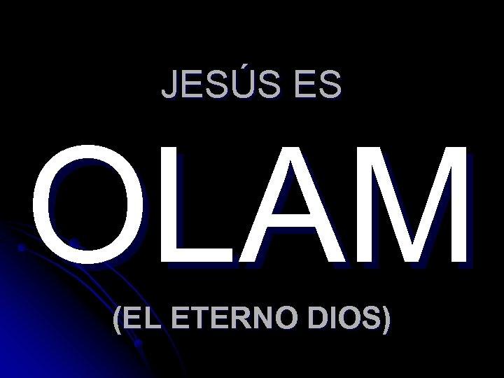 JESÚS ES OLAM (EL ETERNO DIOS)
