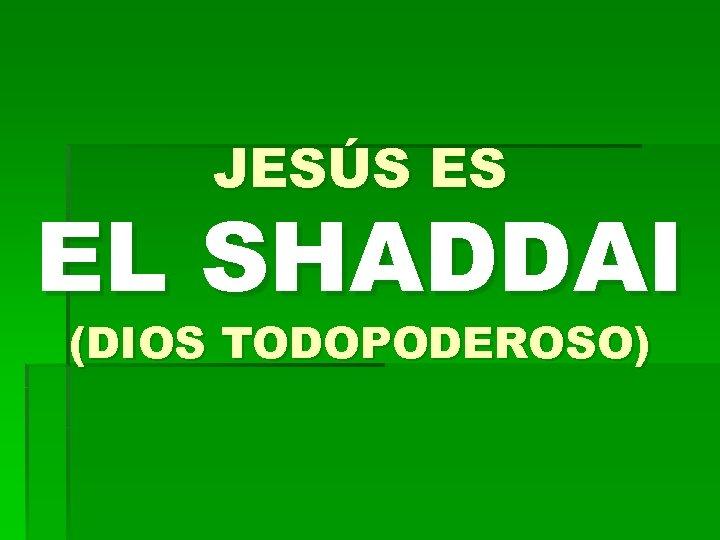 JESÚS ES EL SHADDAI (DIOS TODOPODEROSO)