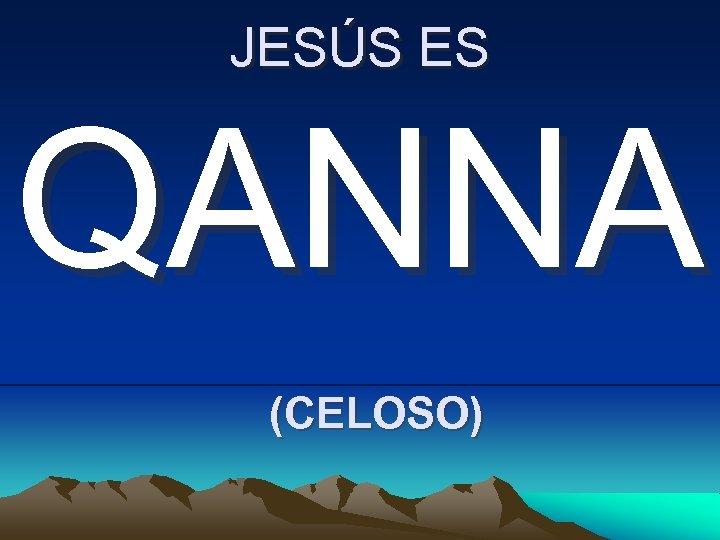 JESÚS ES QANNA (CELOSO)
