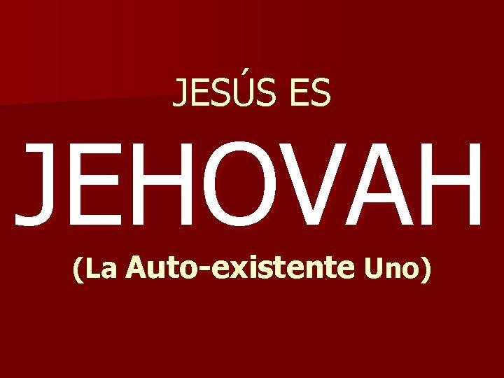 JESÚS ES JEHOVAH (La Auto-existente Uno)