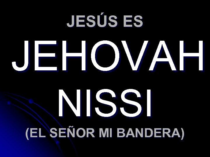 JESÚS ES JEHOVAH NISSI (EL SEÑOR MI BANDERA)