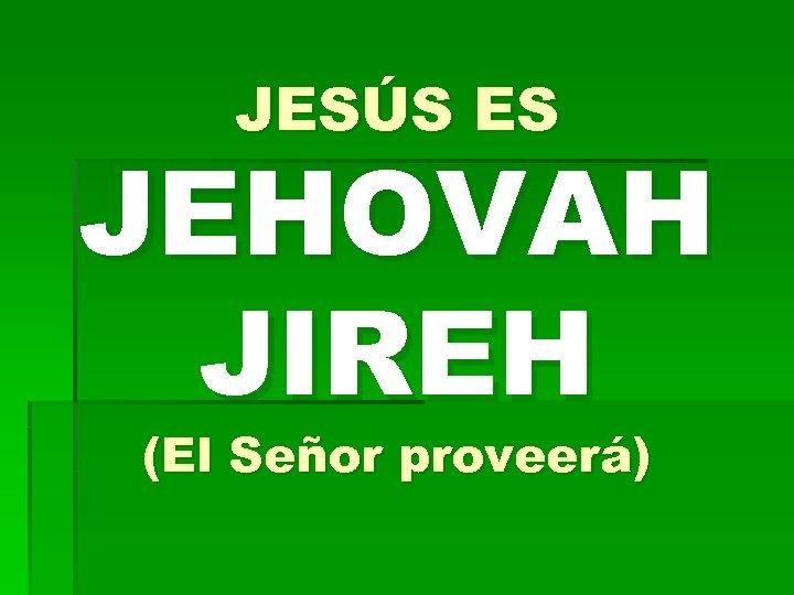 JESÚS ES JEHOVAH JIREH (El Señor proveerá)