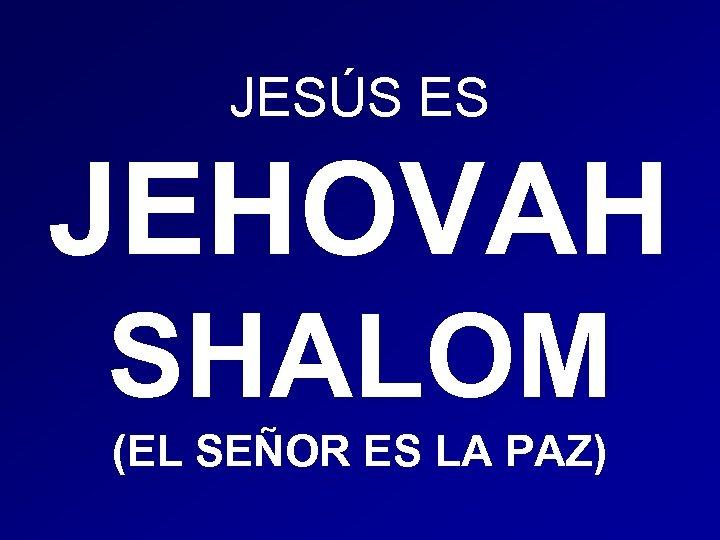 JESÚS ES JEHOVAH SHALOM (EL SEÑOR ES LA PAZ)