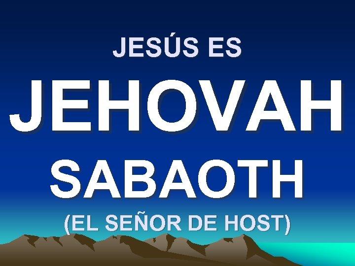 JESÚS ES JEHOVAH SABAOTH (EL SEÑOR DE HOST)