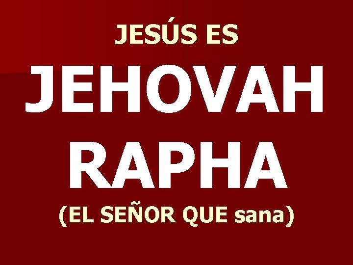 JESÚS ES JEHOVAH RAPHA (EL SEÑOR QUE sana)