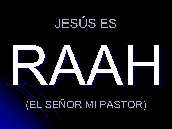 JESÚS ES RAAH (EL SEÑOR MI PASTOR)
