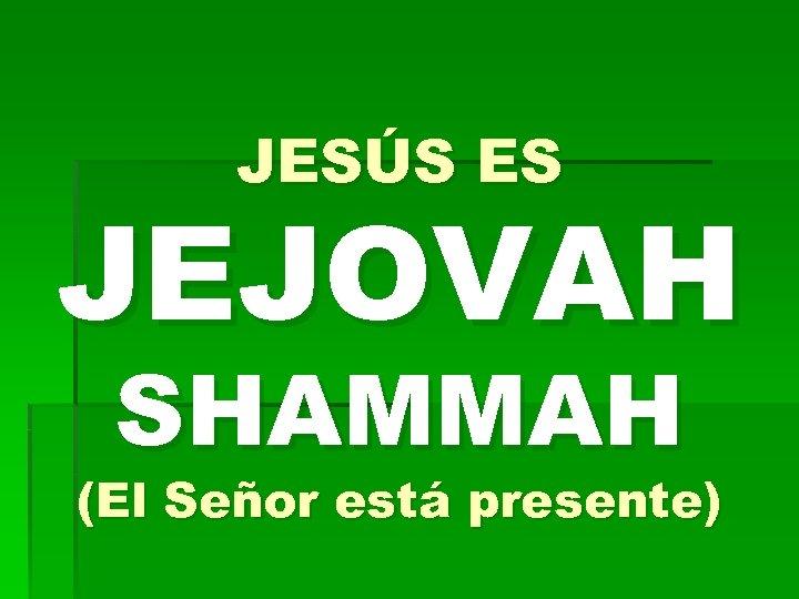 JESÚS ES JEJOVAH SHAMMAH (El Señor está presente)