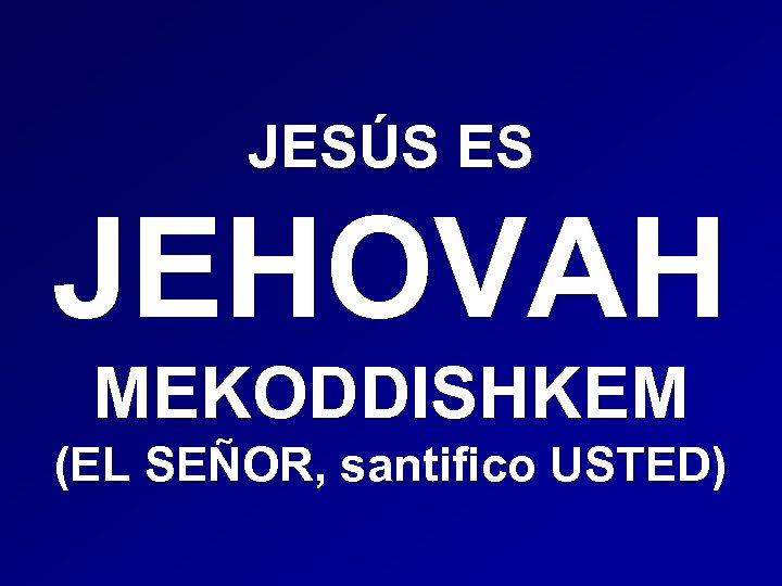JESÚS ES JEHOVAH MEKODDISHKEM (EL SEÑOR, santifico USTED)