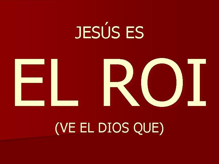 JESÚS ES EL ROI (VE EL DIOS QUE)