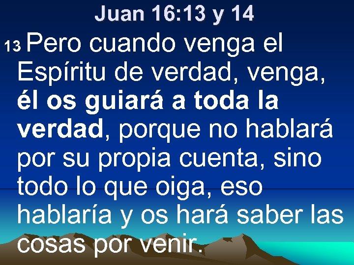 Juan 16: 13 y 14 Pero cuando venga el Espíritu de verdad, venga, él