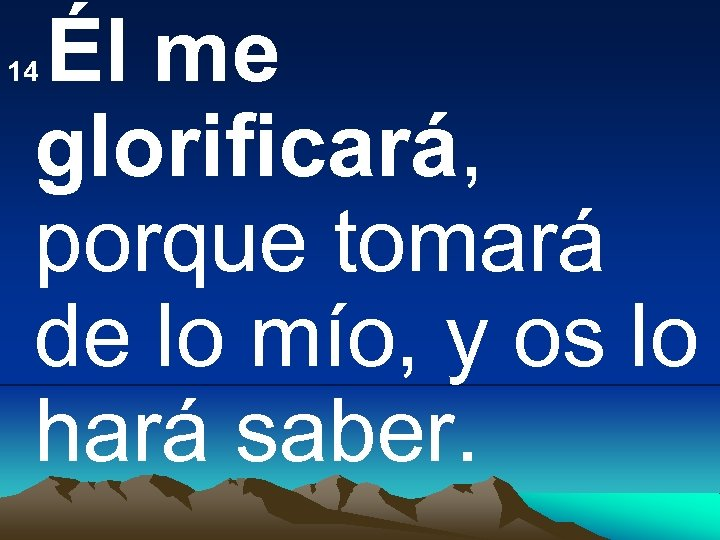 Él me glorificará, porque tomará de lo mío, y os lo hará saber. 14