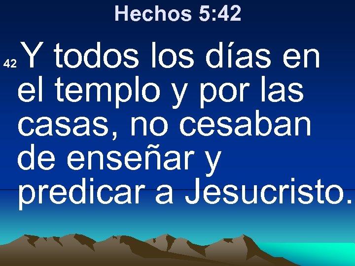 Hechos 5: 42 Y todos los días en el templo y por las casas,