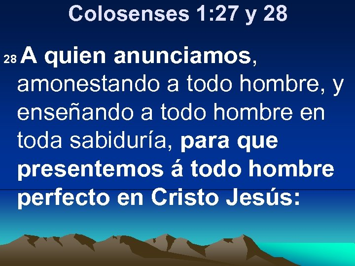 Colosenses 1: 27 y 28 A quien anunciamos, amonestando a todo hombre, y enseñando