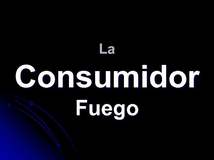 La Consumidor Fuego