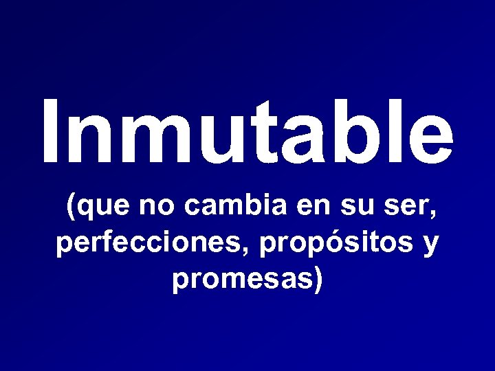 Inmutable (que no cambia en su ser, perfecciones, propósitos y promesas)