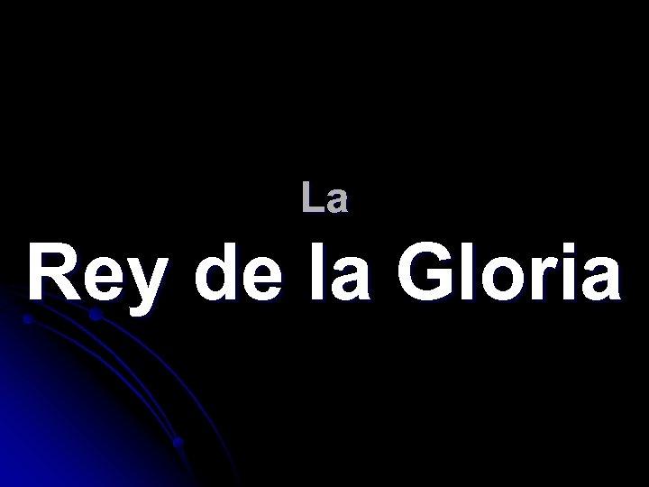La Rey de la Gloria