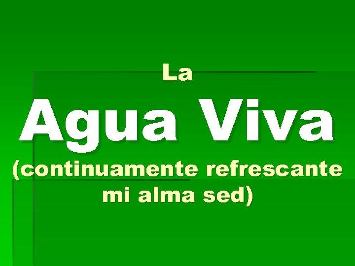 La Agua Viva (continuamente refrescante mi alma sed)