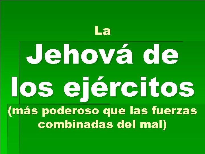 La Jehová de los ejércitos (más poderoso que las fuerzas combinadas del mal)