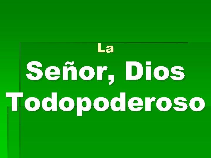 La Señor, Dios Todopoderoso
