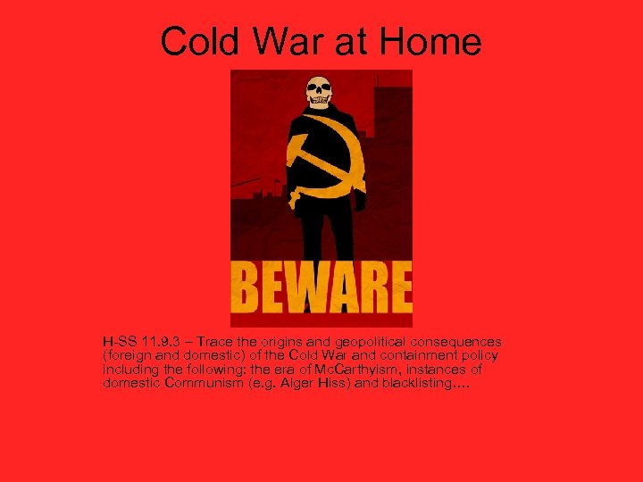 Cold War at Home H-SS 11. 9. 3 – Trace the origins and geopolitical